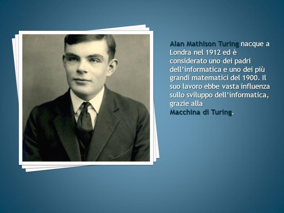 Alan Mathison Turing nacque a Londra nel 1912 ed è considerato uno dei padri dellinformatica e uno dei più grandi matematici del 1900. Il suo lavoro e