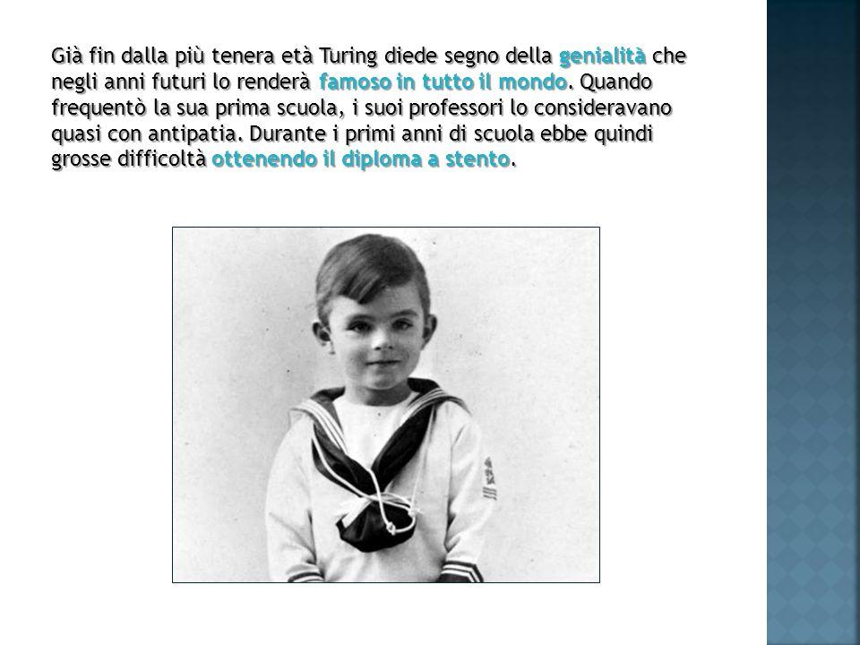 Già fin dalla più tenera età Turing diede segno della genialità che negli anni futuri lo renderà famoso in tutto il mondo. Quando frequentò la sua pri