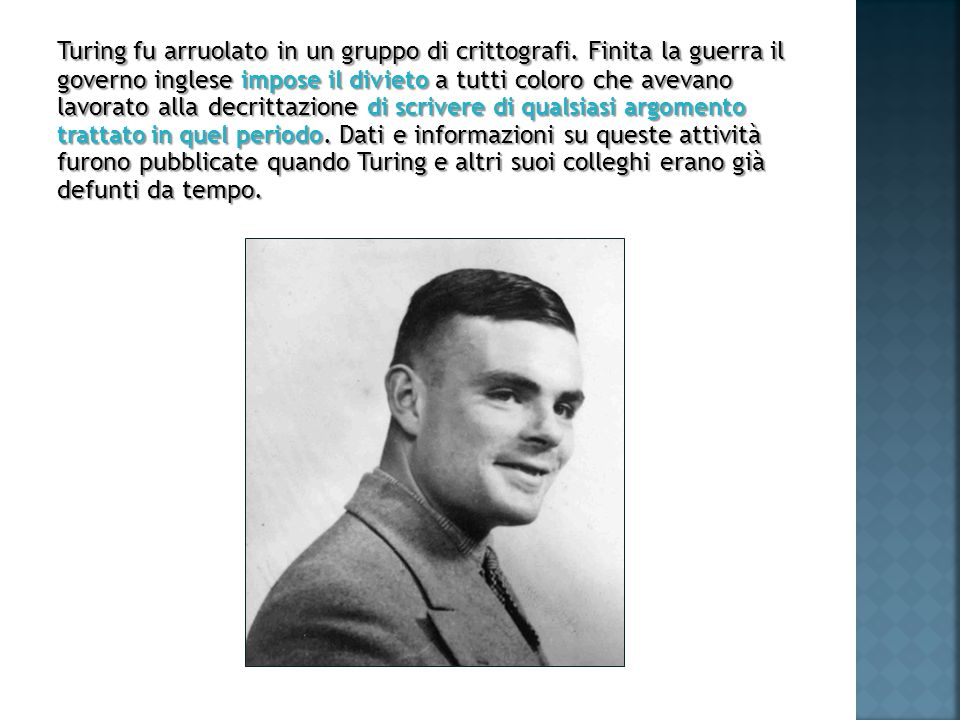 Turing fu arruolato in un gruppo di crittografi. Finita la guerra il governo inglese impose il divieto a tutti coloro che avevano lavorato alla decrit