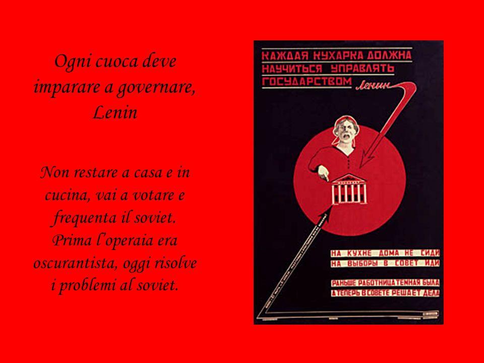 Ogni cuoca deve imparare a governare, Lenin Non restare a casa e in cucina, vai a votare e frequenta il soviet. Prima loperaia era oscurantista, oggi