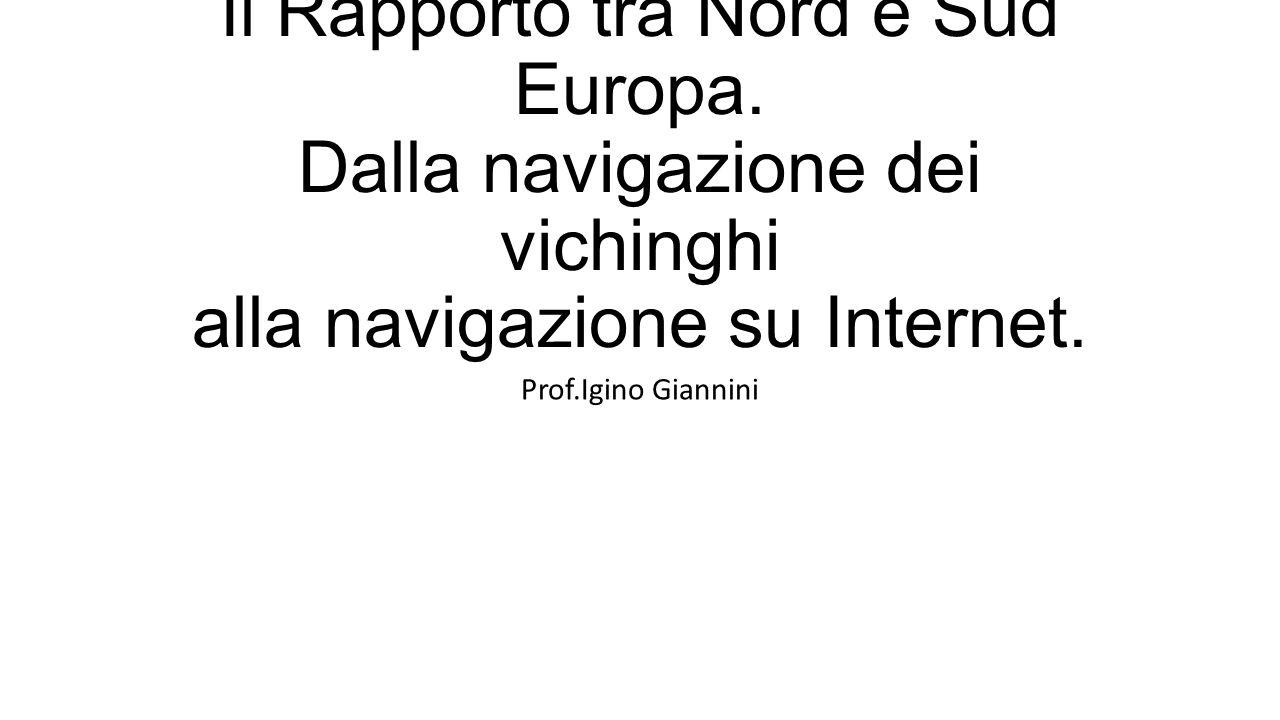 Il Rapporto tra Nord e Sud Europa. Dalla navigazione dei vichinghi alla navigazione su Internet. Prof.Igino Giannini