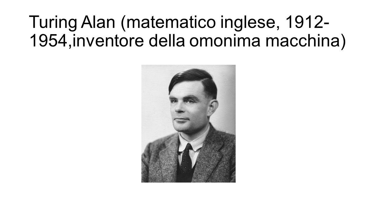 Turing Alan (matematico inglese, 1912- 1954,inventore della omonima macchina)