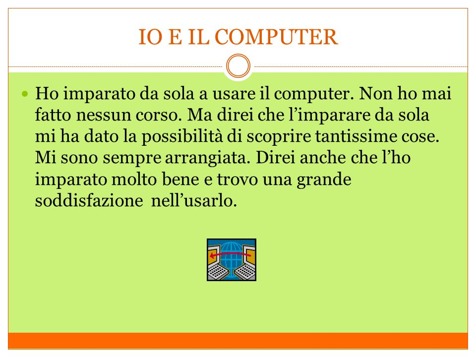IO E IL COMPUTER Ho imparato da sola a usare il computer. Non ho mai fatto nessun corso. Ma direi che limparare da sola mi ha dato la possibilità di s