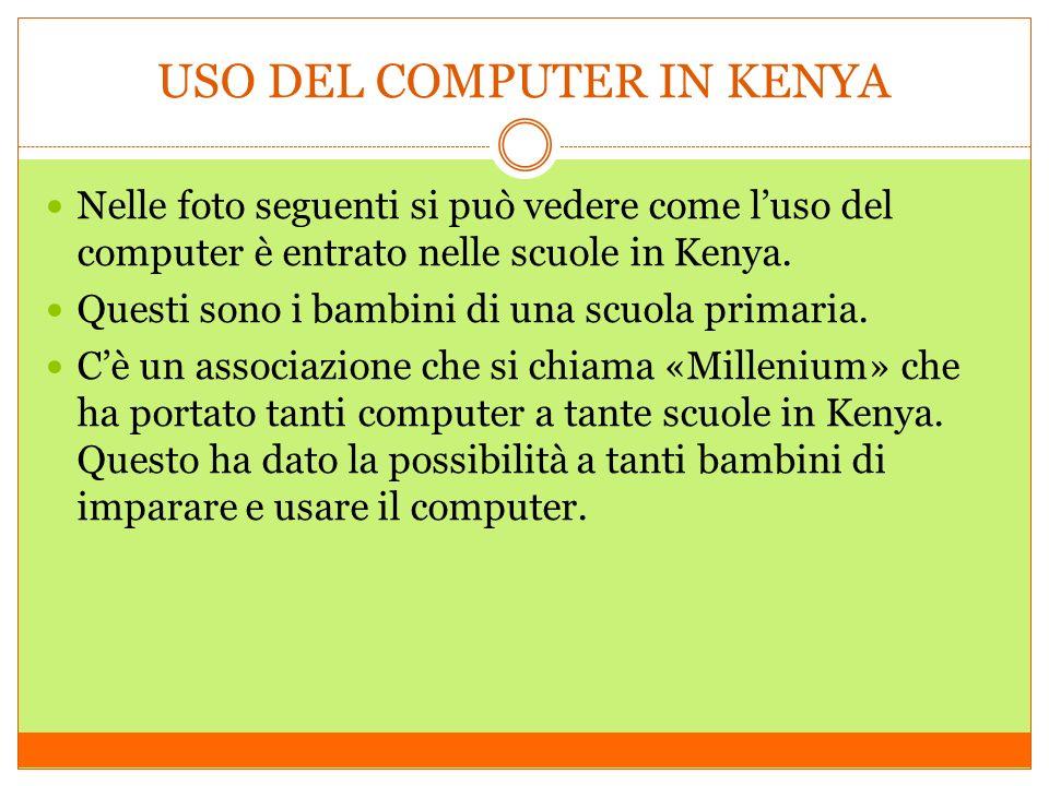 Nelle foto seguenti si può vedere come luso del computer è entrato nelle scuole in Kenya. Questi sono i bambini di una scuola primaria. Cè un associaz