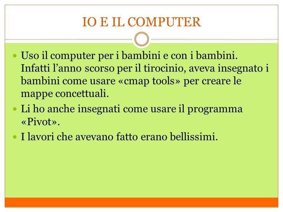 IO E IL COMPUTER Uso il computer per i bambini e con i bambini. Infatti lanno scorso per il tirocinio, aveva insegnato i bambini come usare «cmap tool
