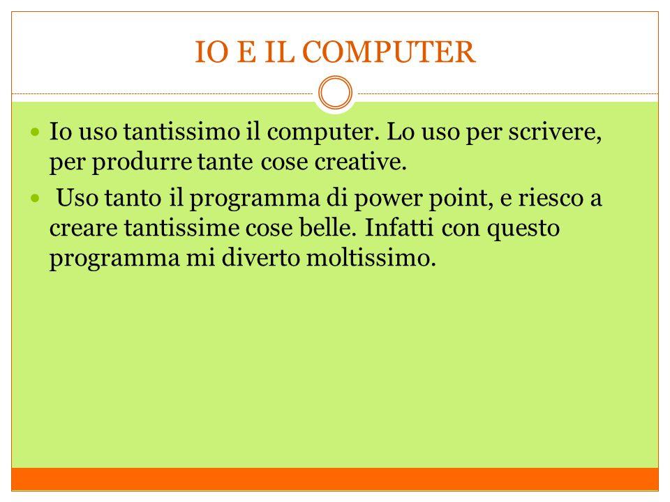 IO E IL COMPUTER Io uso tantissimo il computer. Lo uso per scrivere, per produrre tante cose creative. Uso tanto il programma di power point, e riesco