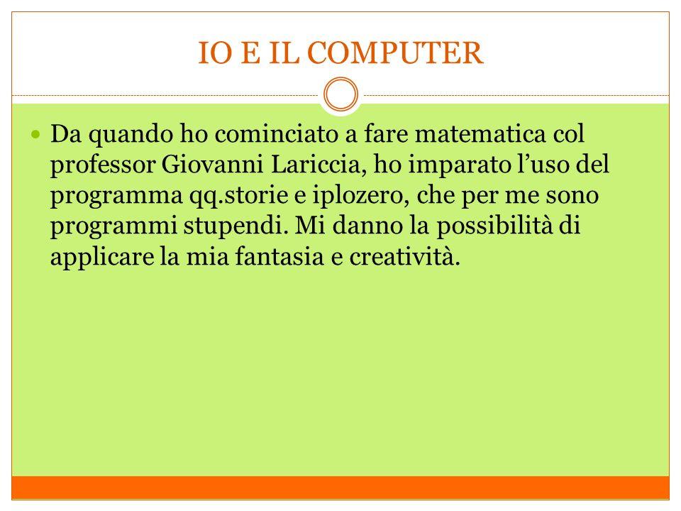 IO E IL COMPUTER Da quando ho cominciato a fare matematica col professor Giovanni Lariccia, ho imparato luso del programma qq.storie e iplozero, che p