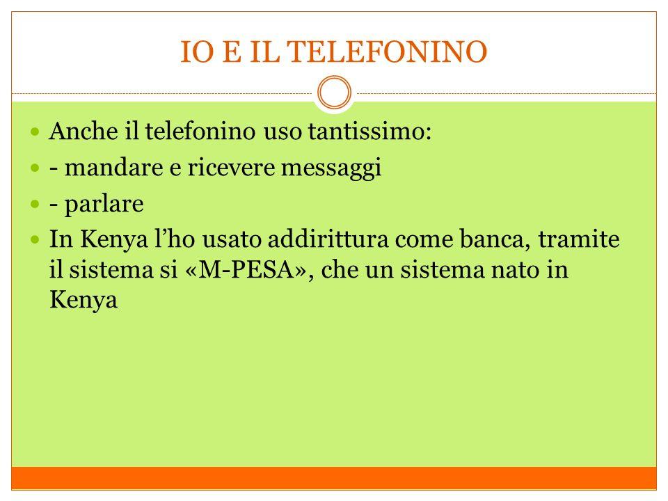 IO E IL TELEFONINO Anche il telefonino uso tantissimo: - mandare e ricevere messaggi - parlare In Kenya lho usato addirittura come banca, tramite il s