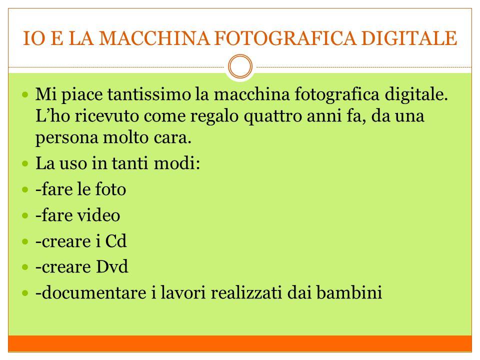 IO E LA MACCHINA FOTOGRAFICA DIGITALE Mi piace tantissimo la macchina fotografica digitale. Lho ricevuto come regalo quattro anni fa, da una persona m