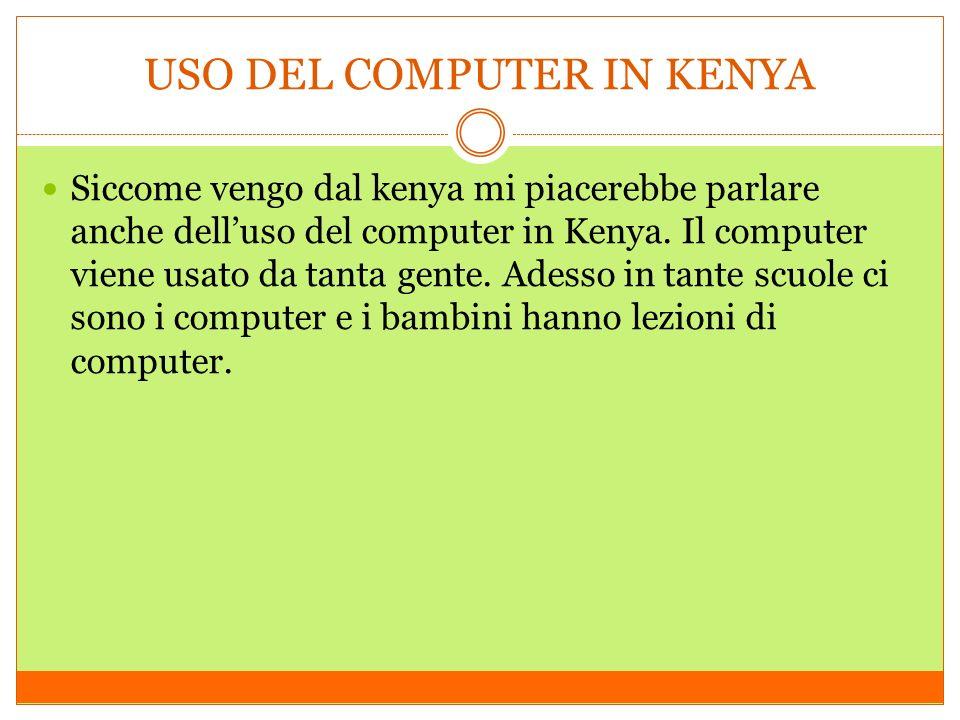 USO DEL COMPUTER IN KENYA Siccome vengo dal kenya mi piacerebbe parlare anche delluso del computer in Kenya. Il computer viene usato da tanta gente. A