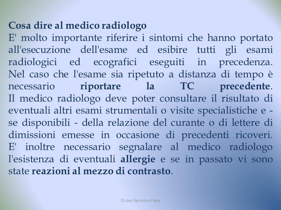 Dr.ssa Veronica Papa Cosa dire al medico radiologo E molto importante riferire i sintomi che hanno portato all esecuzione dell esame ed esibire tutti gli esami radiologici ed ecografici eseguiti in precedenza.