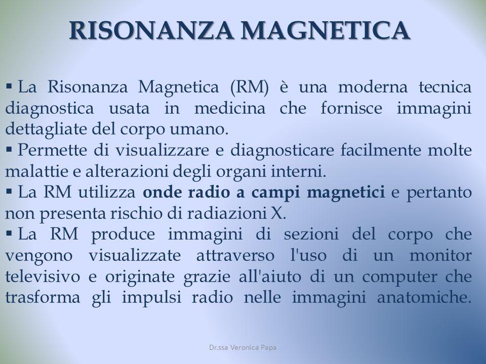 RISONANZA MAGNETICA Dr.ssa Veronica Papa La Risonanza Magnetica (RM) è una moderna tecnica diagnostica usata in medicina che fornisce immagini dettagliate del corpo umano.