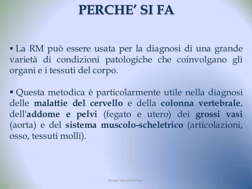 PERCHE SI FA Dr.ssa Veronica Papa La RM può essere usata per la diagnosi di una grande varietà di condizioni patologiche che coinvolgano gli organi e i tessuti del corpo.