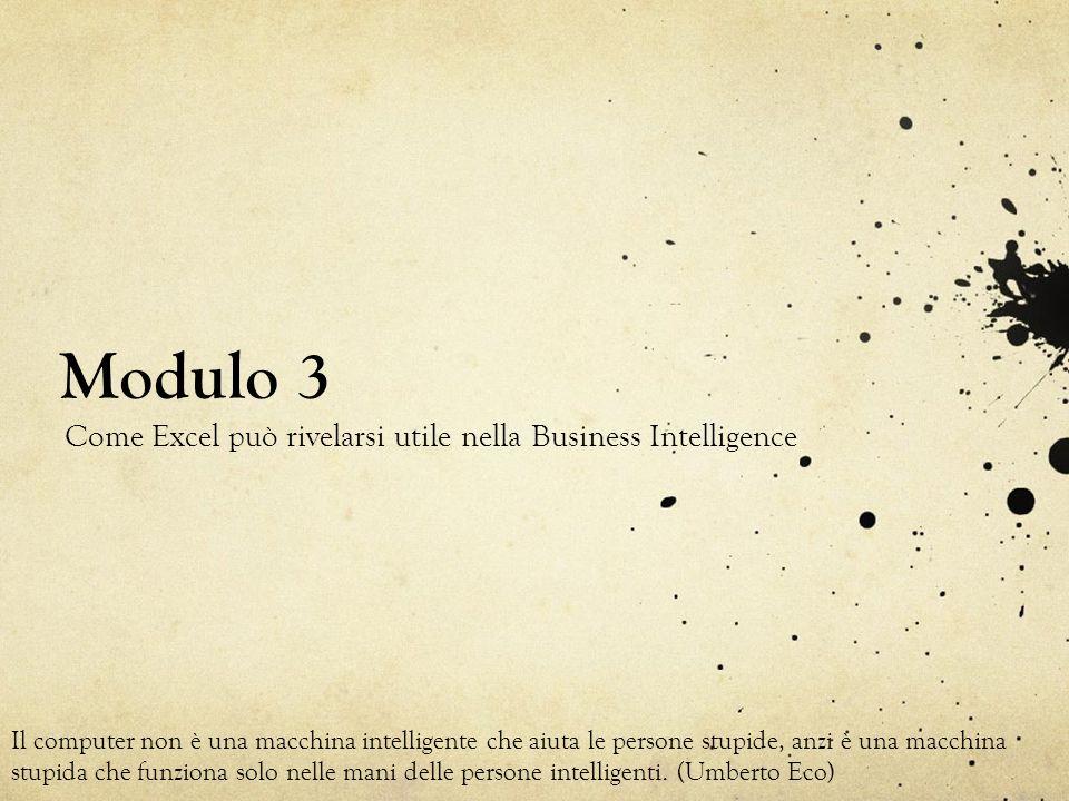 Modulo 3 Come Excel può rivelarsi utile nella Business Intelligence Il computer non è una macchina intelligente che aiuta le persone stupide, anzi è u