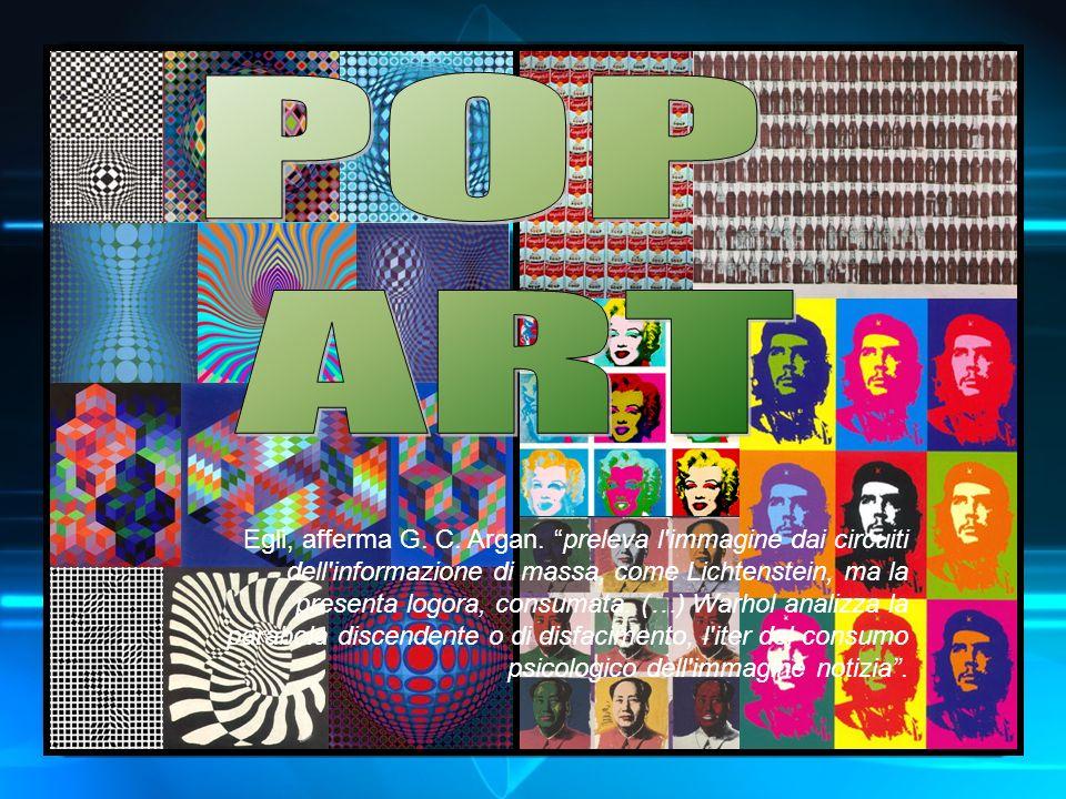 Egli, afferma G. C. Argan. preleva l'immagine dai circuiti dell'informazione di massa, come Lichtenstein, ma la presenta logora, consumata. (…) Warhol