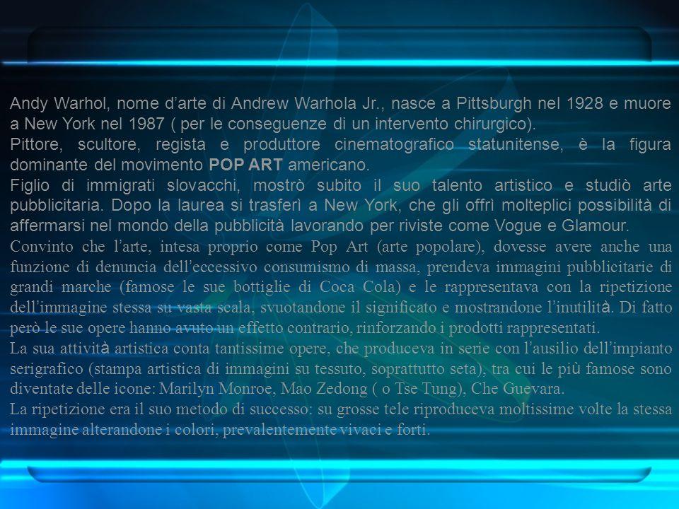 Andy Warhol, nome darte di Andrew Warhola Jr., nasce a Pittsburgh nel 1928 e muore a New York nel 1987 ( per le conseguenze di un intervento chirurgic