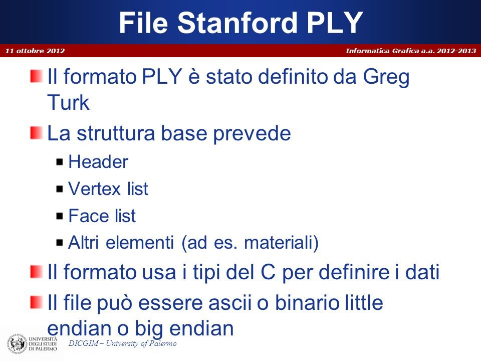 Informatica Grafica a.a. 2012-2013 DICGIM – University of Palermo File Stanford PLY Il formato PLY è stato definito da Greg Turk La struttura base pre