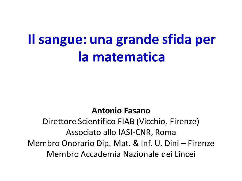 Il sangue: una grande sfida per la matematica Antonio Fasano Direttore Scientifico FIAB (Vicchio, Firenze) Associato allo IASI-CNR, Roma Membro Onorar