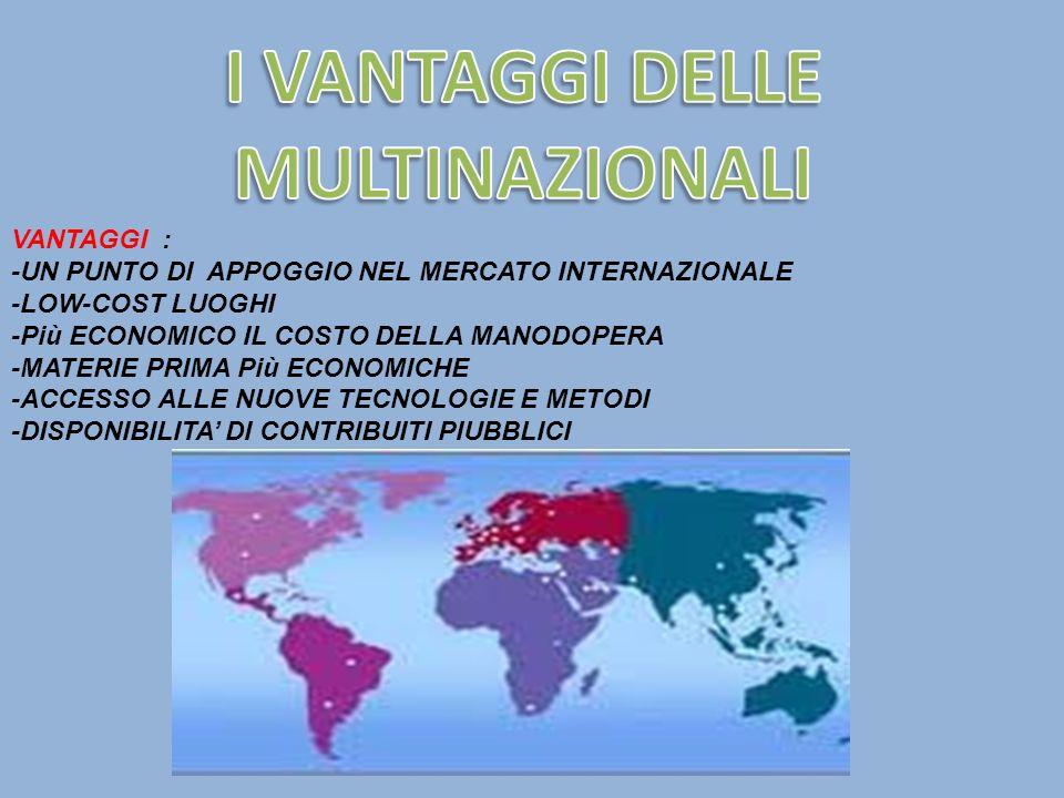 VANTAGGI : -UN PUNTO DI APPOGGIO NEL MERCATO INTERNAZIONALE -LOW-COST LUOGHI -Più ECONOMICO IL COSTO DELLA MANODOPERA -MATERIE PRIMA Più ECONOMICHE -A