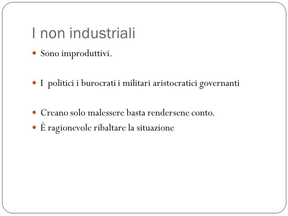 I non industriali Sono improduttivi. I politici i burocrati i militari aristocratici governanti Creano solo malessere basta rendersene conto. È ragion