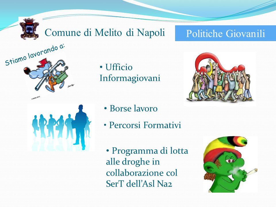 Comune di Melito di Napoli Politiche Giovanili Stiamo lavorando a: Ufficio Informagiovani Borse lavoro Percorsi Formativi Programma di lotta alle droghe in collaborazione col SerT dellAsl Na2