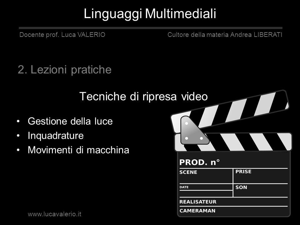 Tecniche di ripresa video Linguaggi Multimediali Docente prof. Luca VALERIO Cultore della materia Andrea LIBERATI 2. Lezioni pratiche Gestione della l