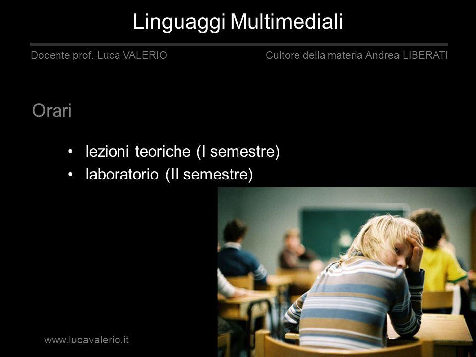 lezioni teoriche (I semestre) laboratorio (II semestre) Docente prof. Luca VALERIO Cultore della materia Andrea LIBERATI Orari Linguaggi Multimediali
