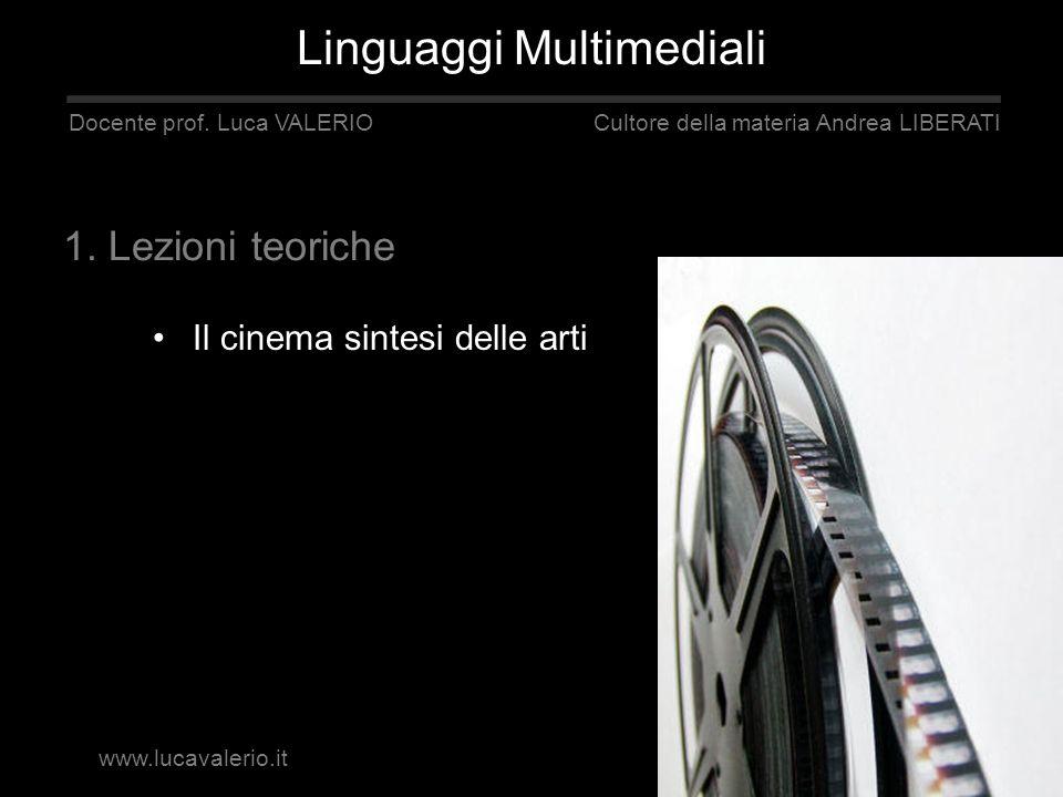 Il cinema sintesi delle arti Linguaggi Multimediali Docente prof. Luca VALERIO Cultore della materia Andrea LIBERATI 1. Lezioni teoriche www.lucavaler