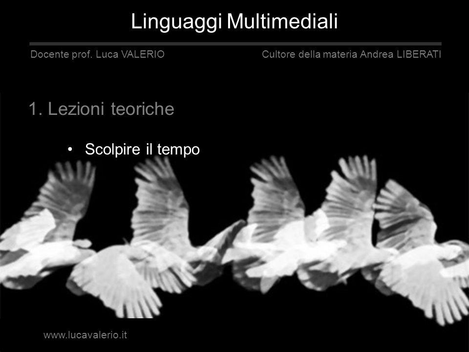 Scolpire il tempo Linguaggi Multimediali Docente prof. Luca VALERIO Cultore della materia Andrea LIBERATI 1. Lezioni teoriche www.lucavalerio.it