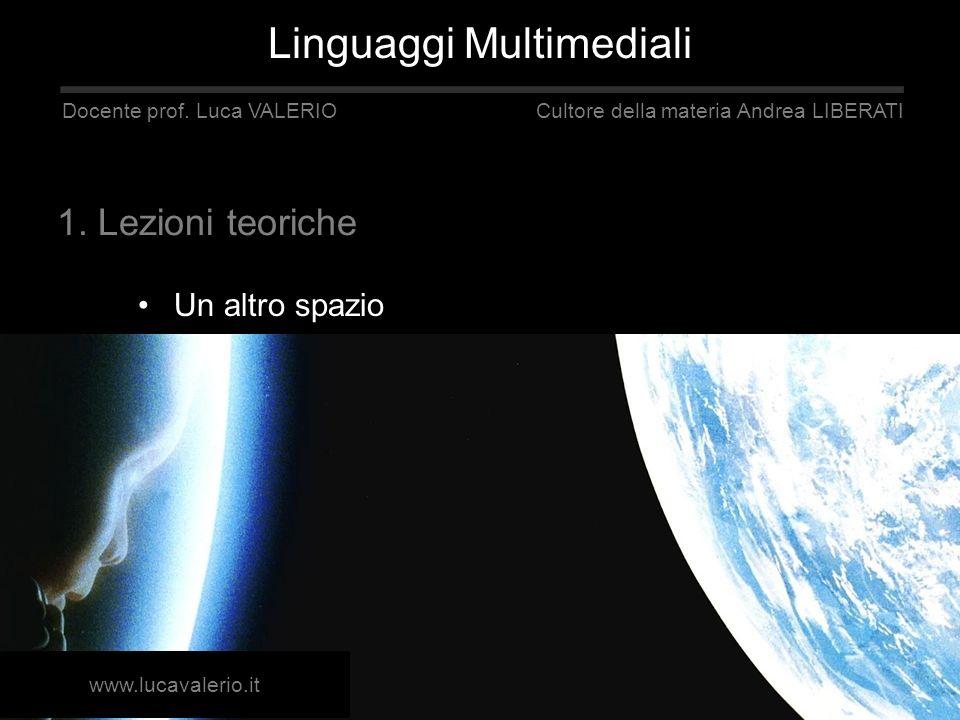 Un altro spazio Linguaggi Multimediali Docente prof. Luca VALERIO Cultore della materia Andrea LIBERATI 1. Lezioni teoriche www.lucavalerio.it