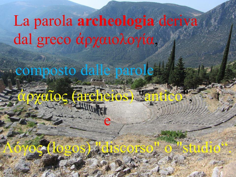 La parola archeologia deriva dal greco ρχαιολογία, composto dalle parole ρχα ος (archeios)