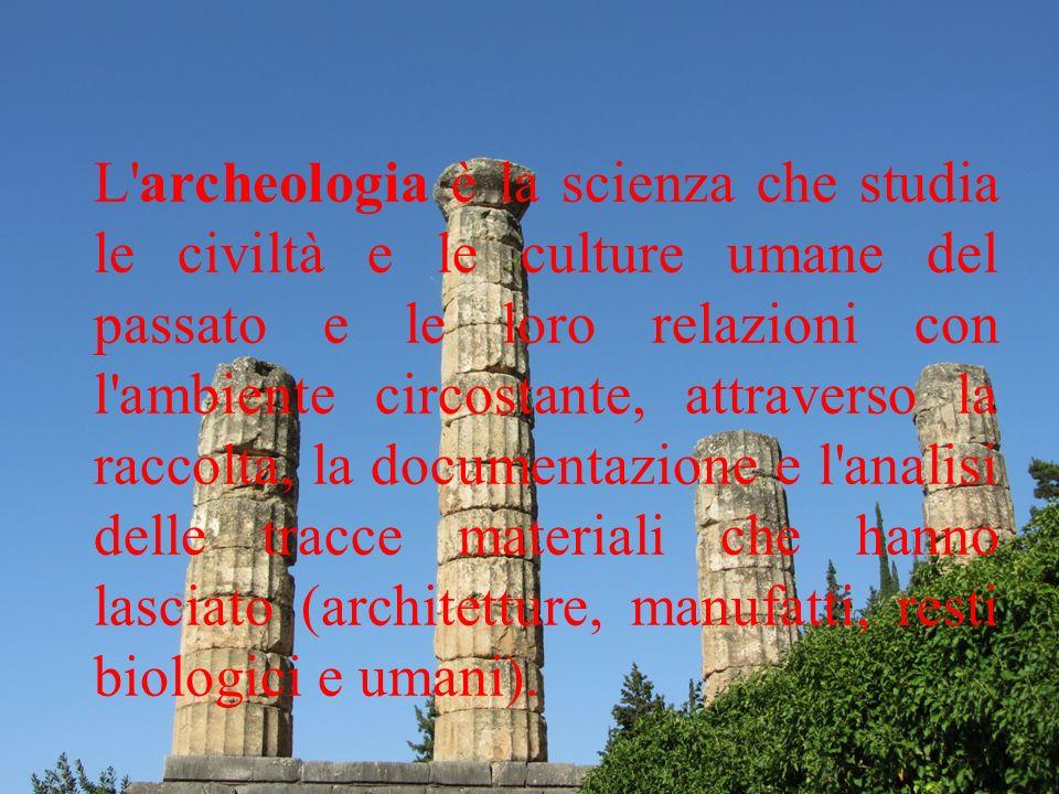 L'archeologia è la scienza che studia le civiltà e le culture umane del passato e le loro relazioni con l'ambiente circostante, attraverso la raccolta