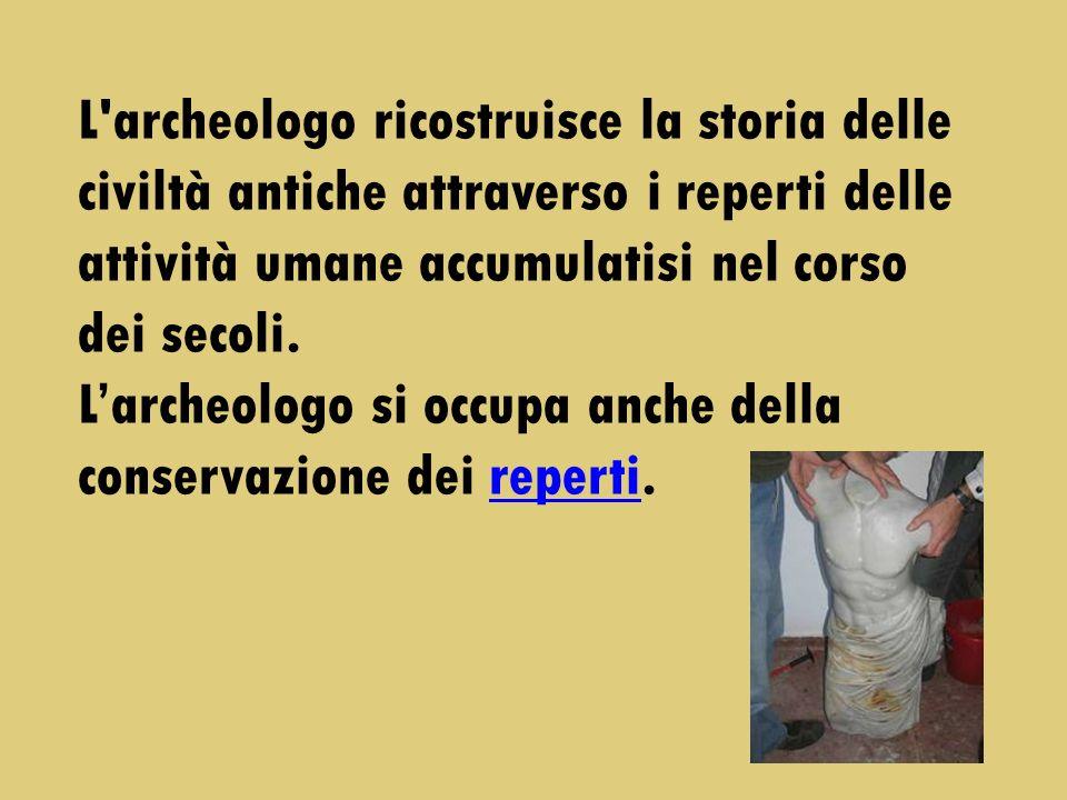 L'archeologo ricostruisce la storia delle civiltà antiche attraverso i reperti delle attività umane accumulatisi nel corso dei secoli. Larcheologo si