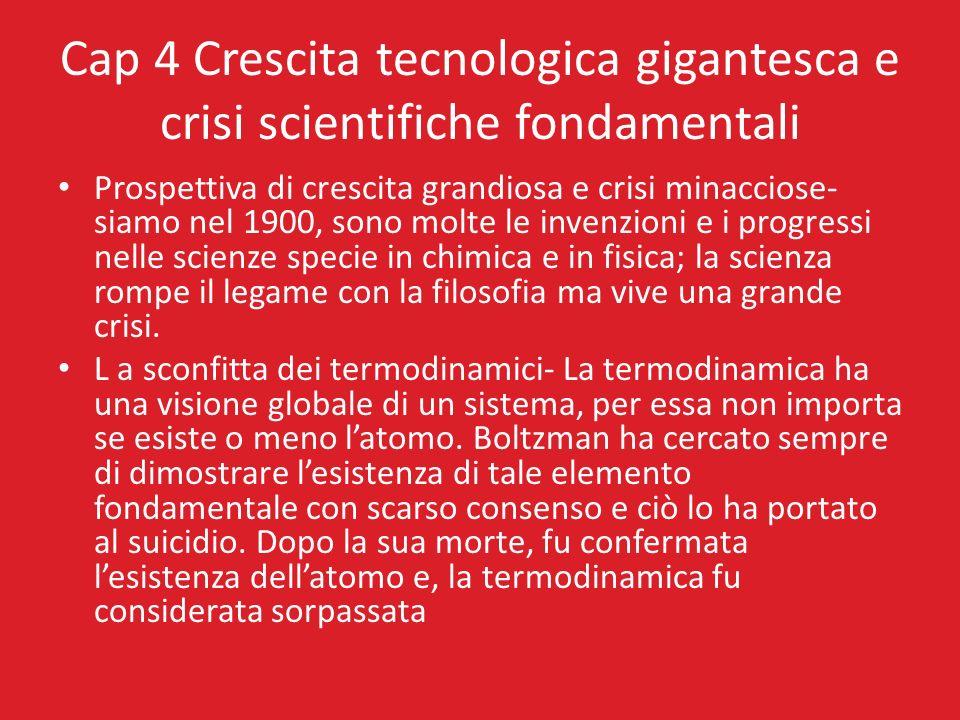 Cap 4 Crescita tecnologica gigantesca e crisi scientifiche fondamentali Prospettiva di crescita grandiosa e crisi minacciose- siamo nel 1900, sono mol
