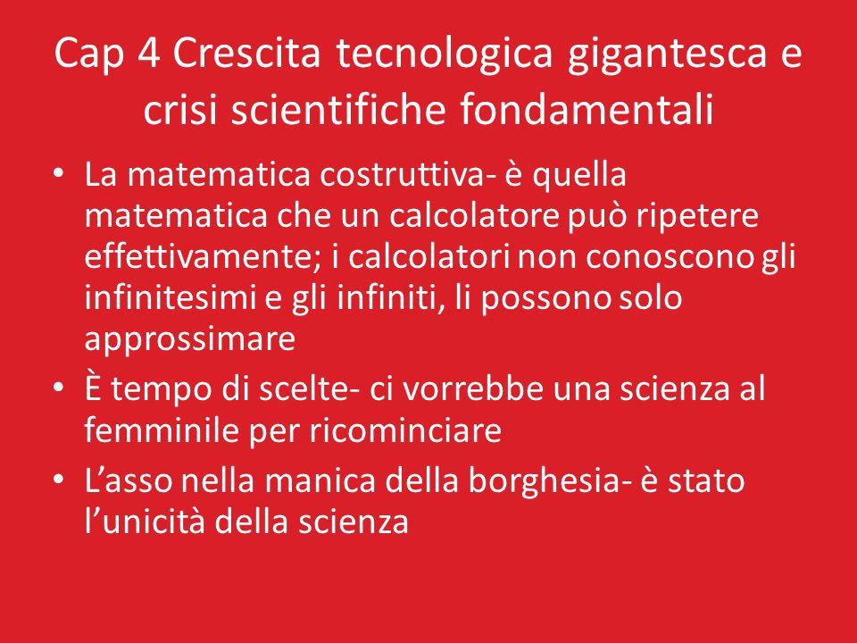 Cap 4 Crescita tecnologica gigantesca e crisi scientifiche fondamentali La matematica costruttiva- è quella matematica che un calcolatore può ripetere