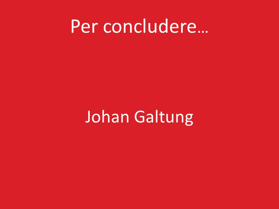 Per concludere … Johan Galtung
