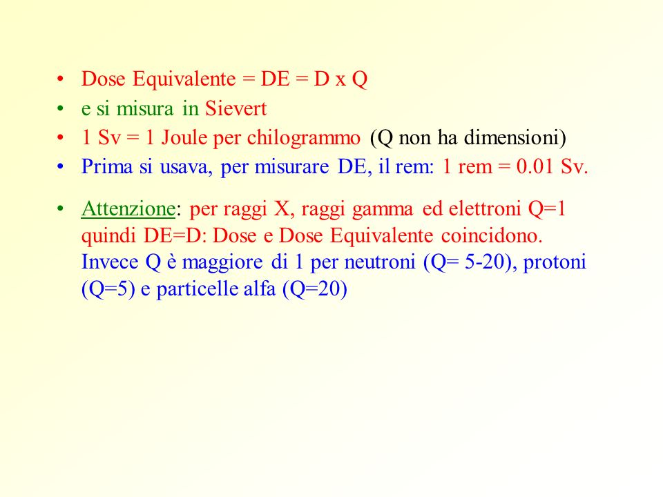 Dose Equivalente = DE = D x Q e si misura in Sievert 1 Sv = 1 Joule per chilogrammo (Q non ha dimensioni) Prima si usava, per misurare DE, il rem: 1 r