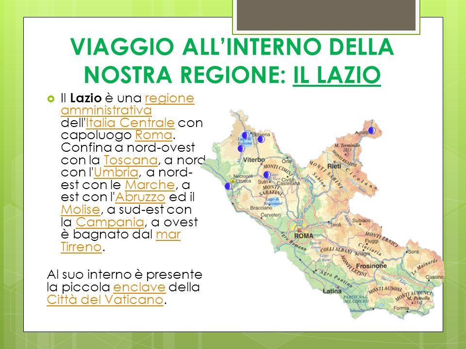 VIAGGIO ALLINTERNO DELLA NOSTRA REGIONE: IL LAZIO Il Lazio è una regione amministrativa dell'Italia Centrale con capoluogo Roma. Confina a nord-ovest