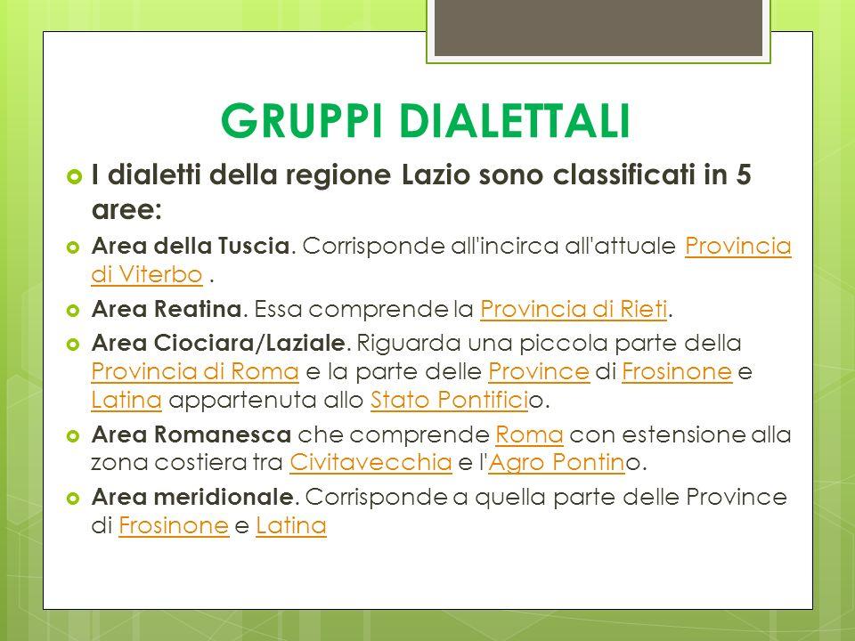 GRUPPI DIALETTALI I dialetti della regione Lazio sono classificati in 5 aree: Area della Tuscia. Corrisponde all'incirca all'attuale Provincia di Vite