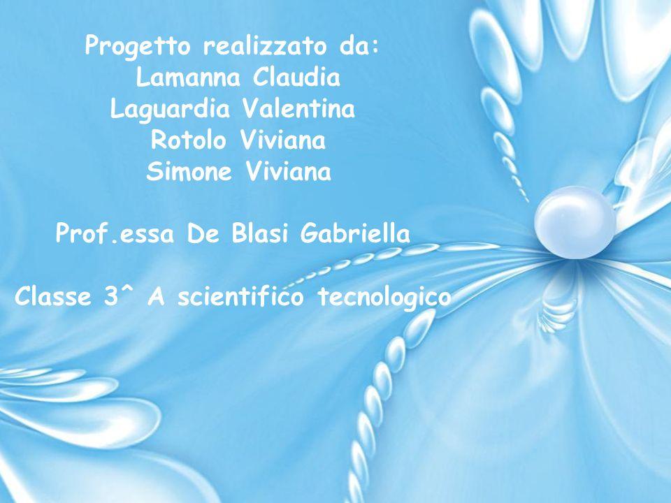 Progetto realizzato da: Lamanna Claudia Laguardia Valentina Rotolo Viviana Simone Viviana Prof.essa De Blasi Gabriella Classe 3^ A scientifico tecnologico