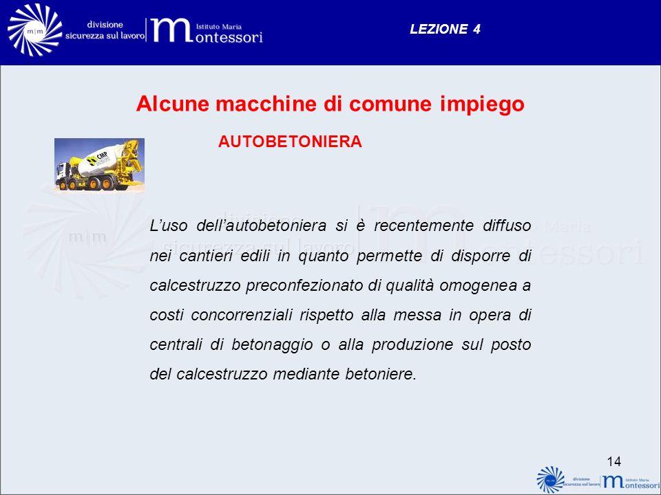 LEZIONE 4 14 Alcune macchine di comune impiego AUTOBETONIERA Luso dellautobetoniera si è recentemente diffuso nei cantieri edili in quanto permette di