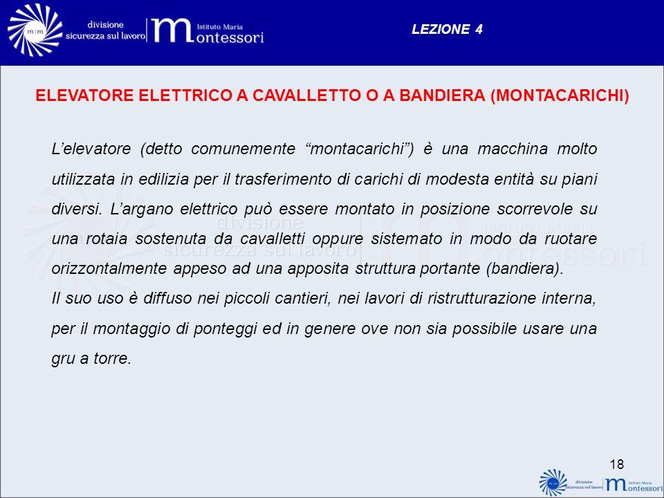 LEZIONE 4 18 ELEVATORE ELETTRICO A CAVALLETTO O A BANDIERA (MONTACARICHI) Lelevatore (detto comunemente montacarichi) è una macchina molto utilizzata in edilizia per il trasferimento di carichi di modesta entità su piani diversi.