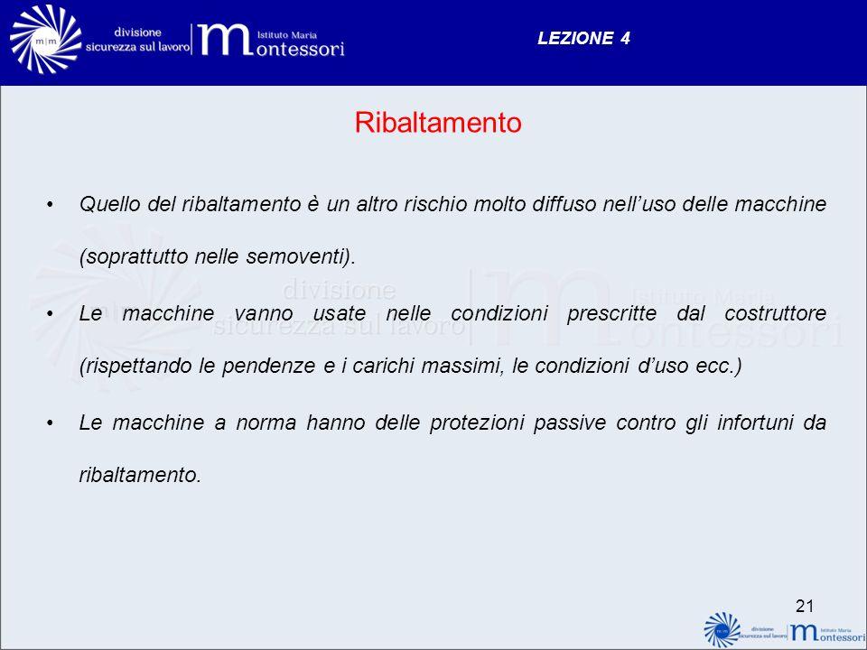 LEZIONE 4 21 Ribaltamento Quello del ribaltamento è un altro rischio molto diffuso nelluso delle macchine (soprattutto nelle semoventi). Le macchine v
