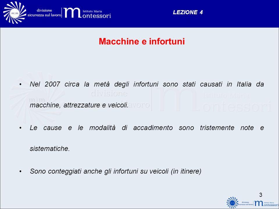 LEZIONE 4 3 Macchine e infortuni Nel 2007 circa la metà degli infortuni sono stati causati in Italia da macchine, attrezzature e veicoli. Le cause e l