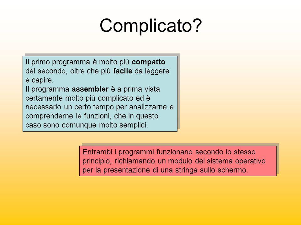 Complicato? Il primo programma è molto più compatto del secondo, oltre che più facile da leggere e capire. Il programma assembler è a prima vista cert
