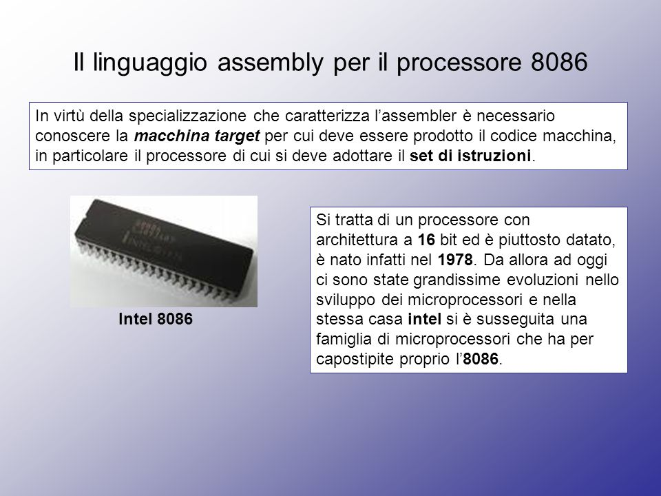 Il linguaggio assembly per il processore 8086 In virtù della specializzazione che caratterizza lassembler è necessario conoscere la macchina target per cui deve essere prodotto il codice macchina, in particolare il processore di cui si deve adottare il set di istruzioni.
