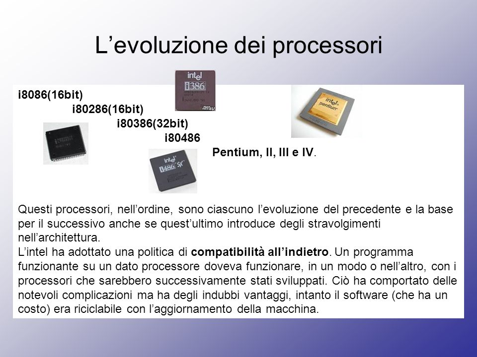 Levoluzione dei processori i8086(16bit) i80286(16bit) i80386(32bit) i80486 Pentium, II, III e IV. Questi processori, nellordine, sono ciascuno levoluz