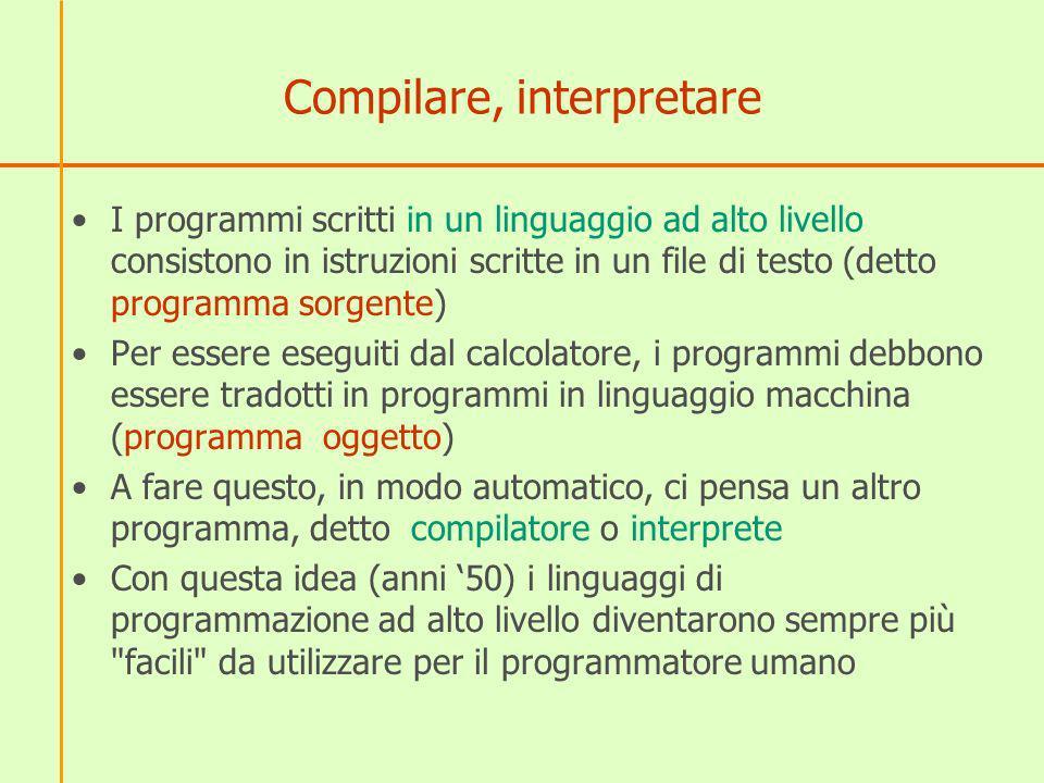 Compilare, interpretare I programmi scritti in un linguaggio ad alto livello consistono in istruzioni scritte in un file di testo (detto programma sor