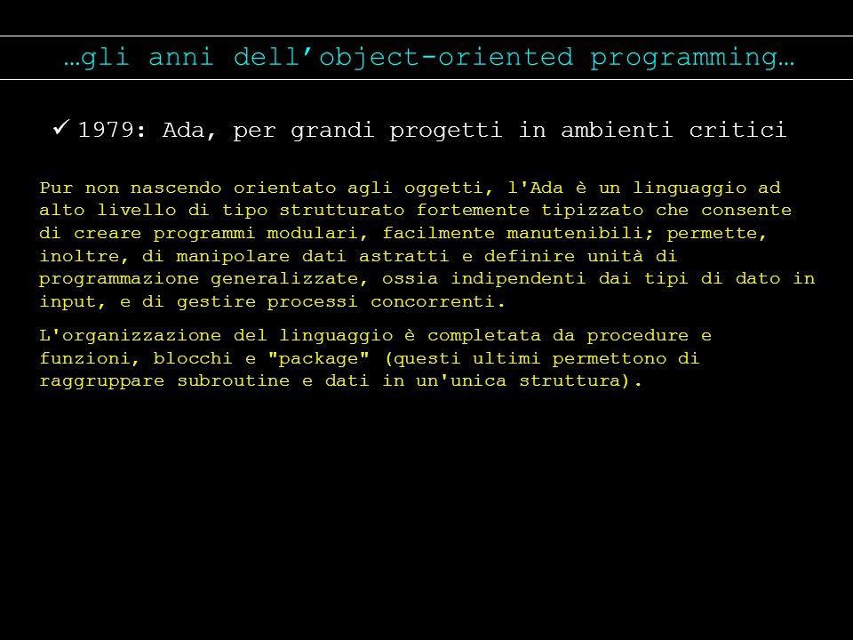 …gli anni dellobject-oriented programming… 1979: Ada, per grandi progetti in ambienti critici Pur non nascendo orientato agli oggetti, l'Ada è un ling