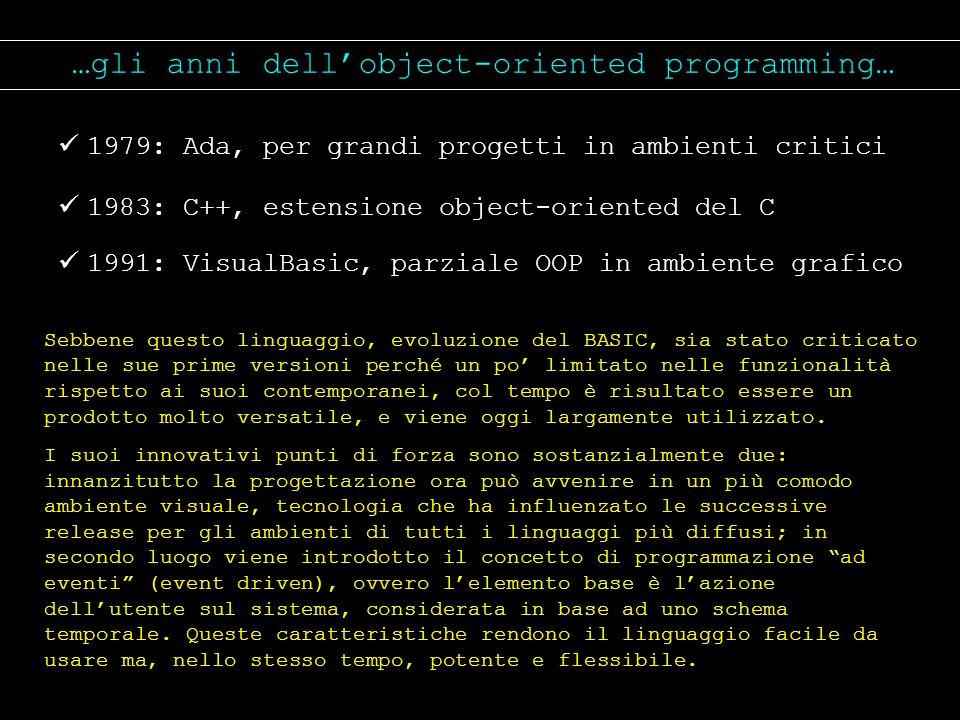 …gli anni dellobject-oriented programming… 1979: Ada, per grandi progetti in ambienti critici 1983: C++, estensione object-oriented del C 1991: Visual